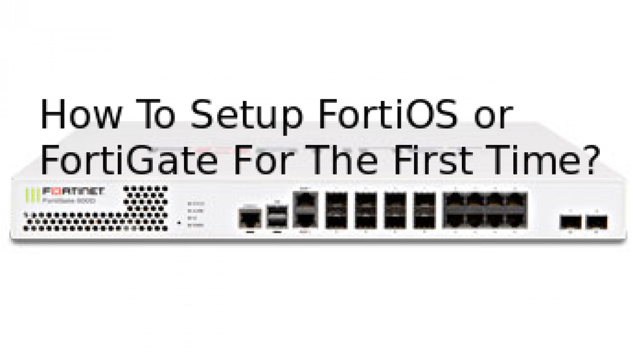 How To Setup FortiOS or FortiGate For The First Time By
