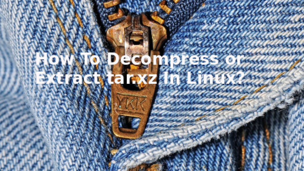 How To Decompress or Extract tar xz In Linux? – POFTUT