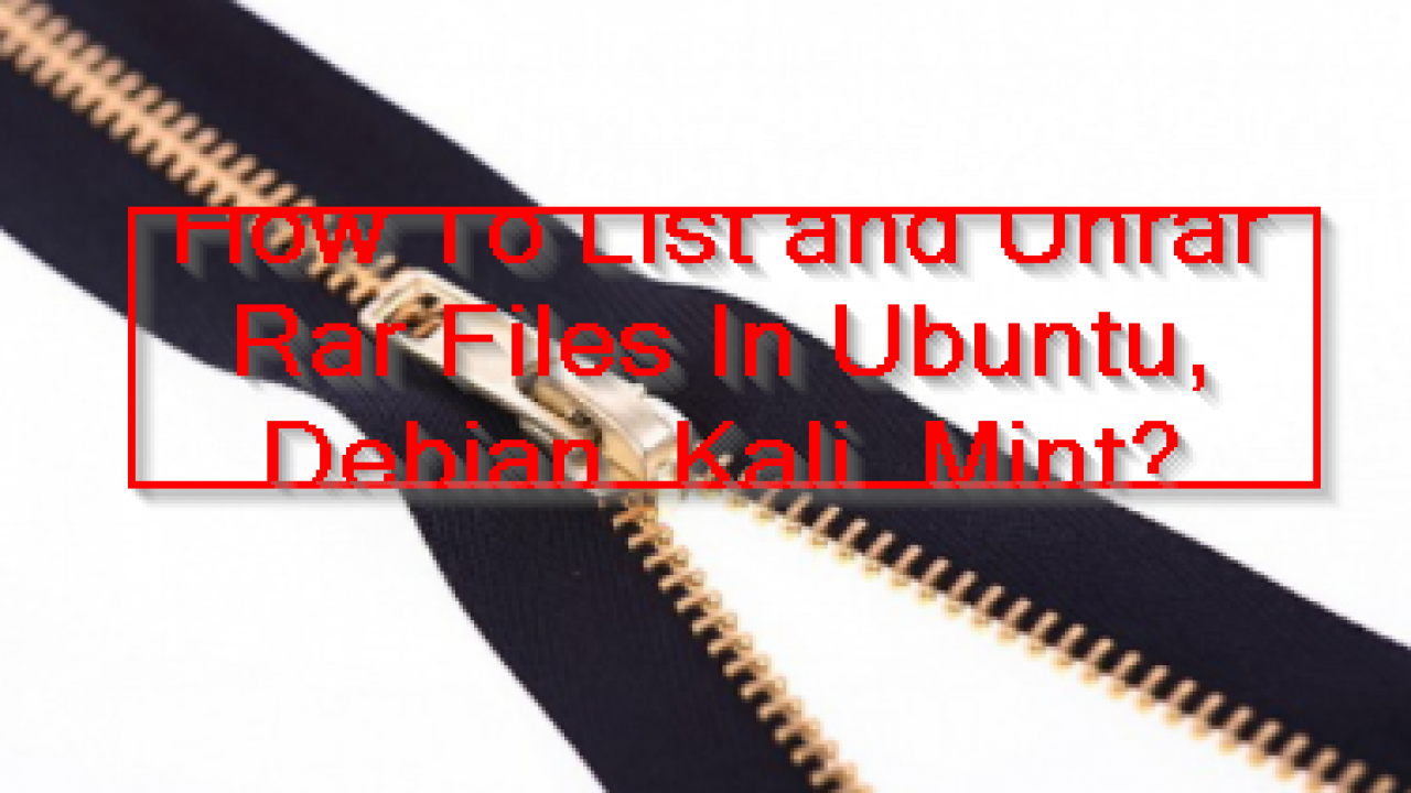 How To List and Unrar Rar Files In Ubuntu, Debian, Kali
