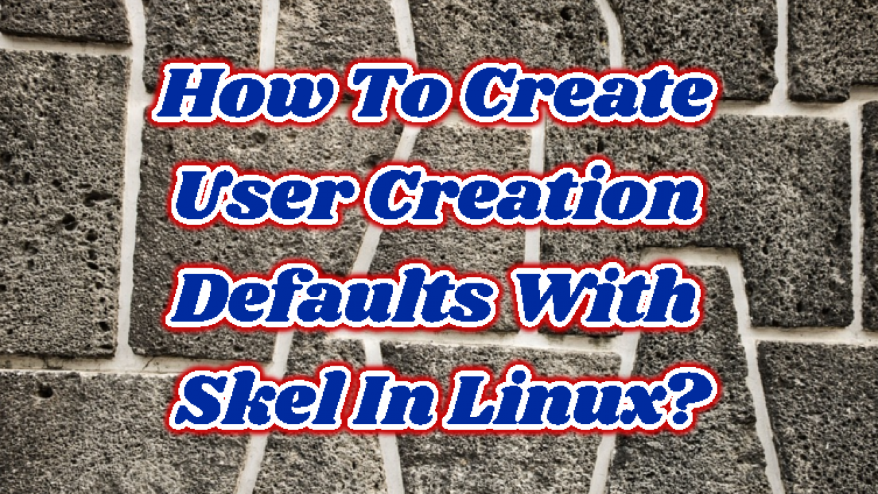 How To Create User Creation Defaults With Skel In Linux? – POFTUT