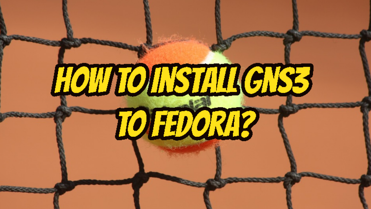 How To Install Gns3 To Fedora? – POFTUT