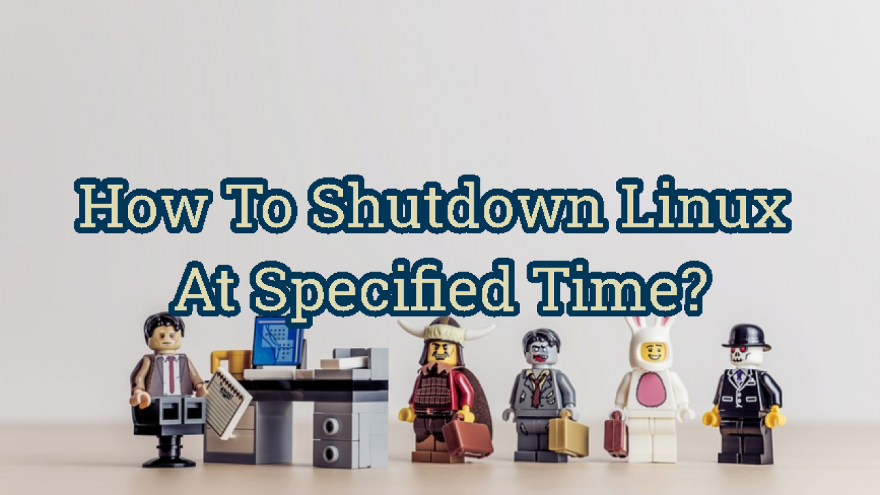 How To Shutdown Linux At Specified Time? – POFTUT