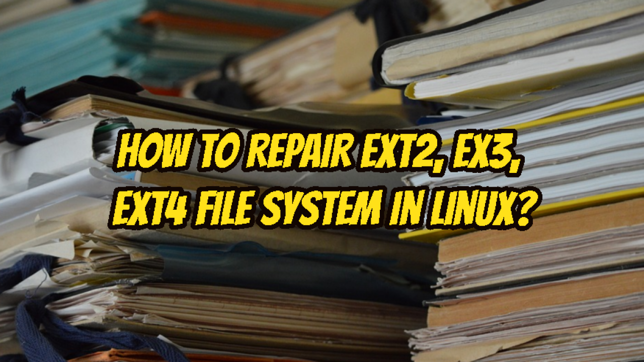 How To Repair Ext2, Ex3, Ext4 File System In Linux? – POFTUT