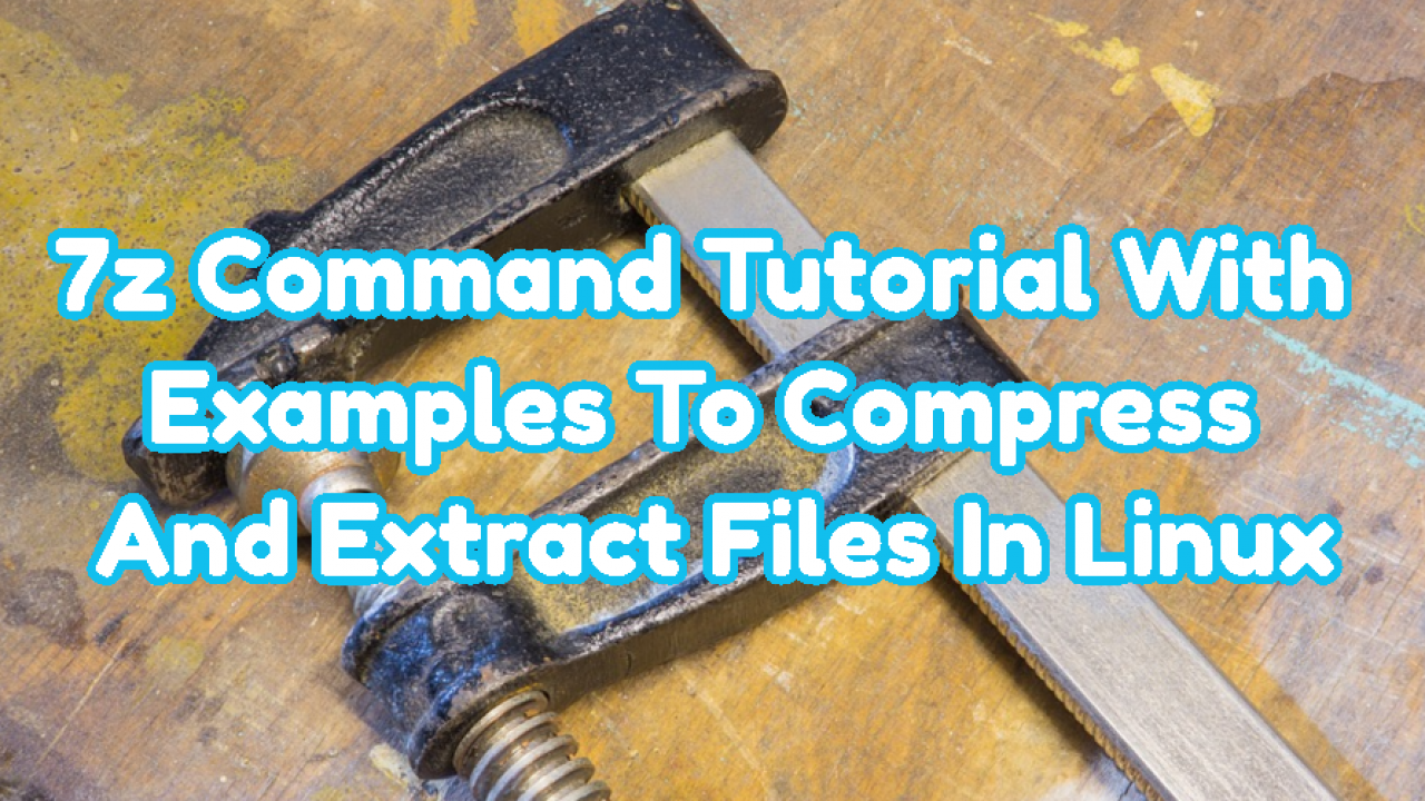 7z Command Tutorial With Examples To Compress And Extract Files In