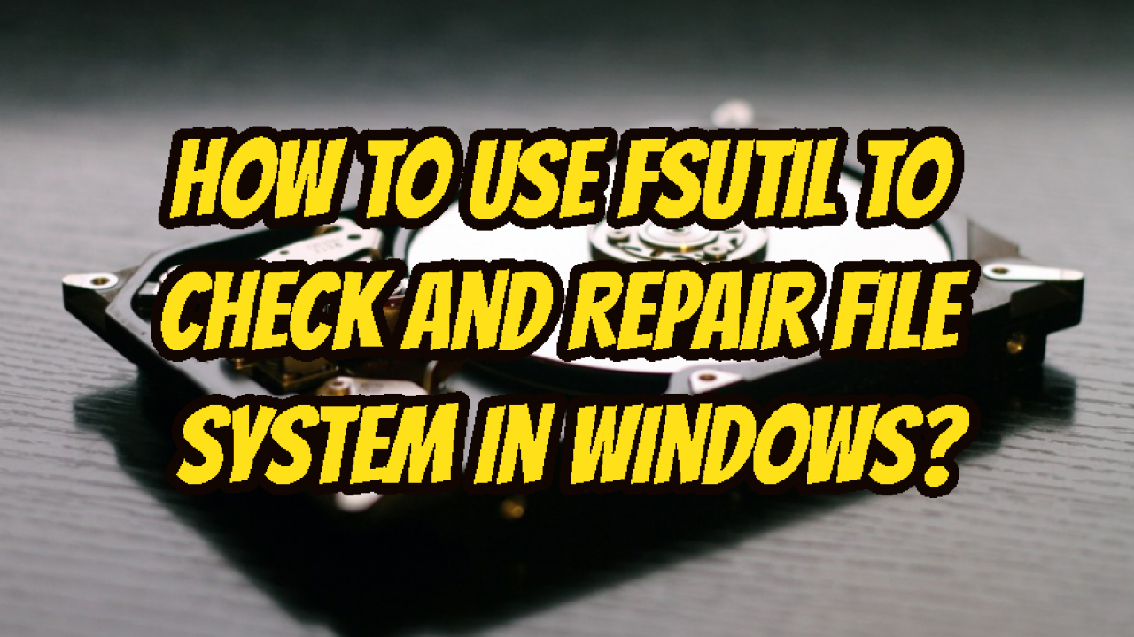 How To Use Fsutil To Check and Repair File System In Windows
