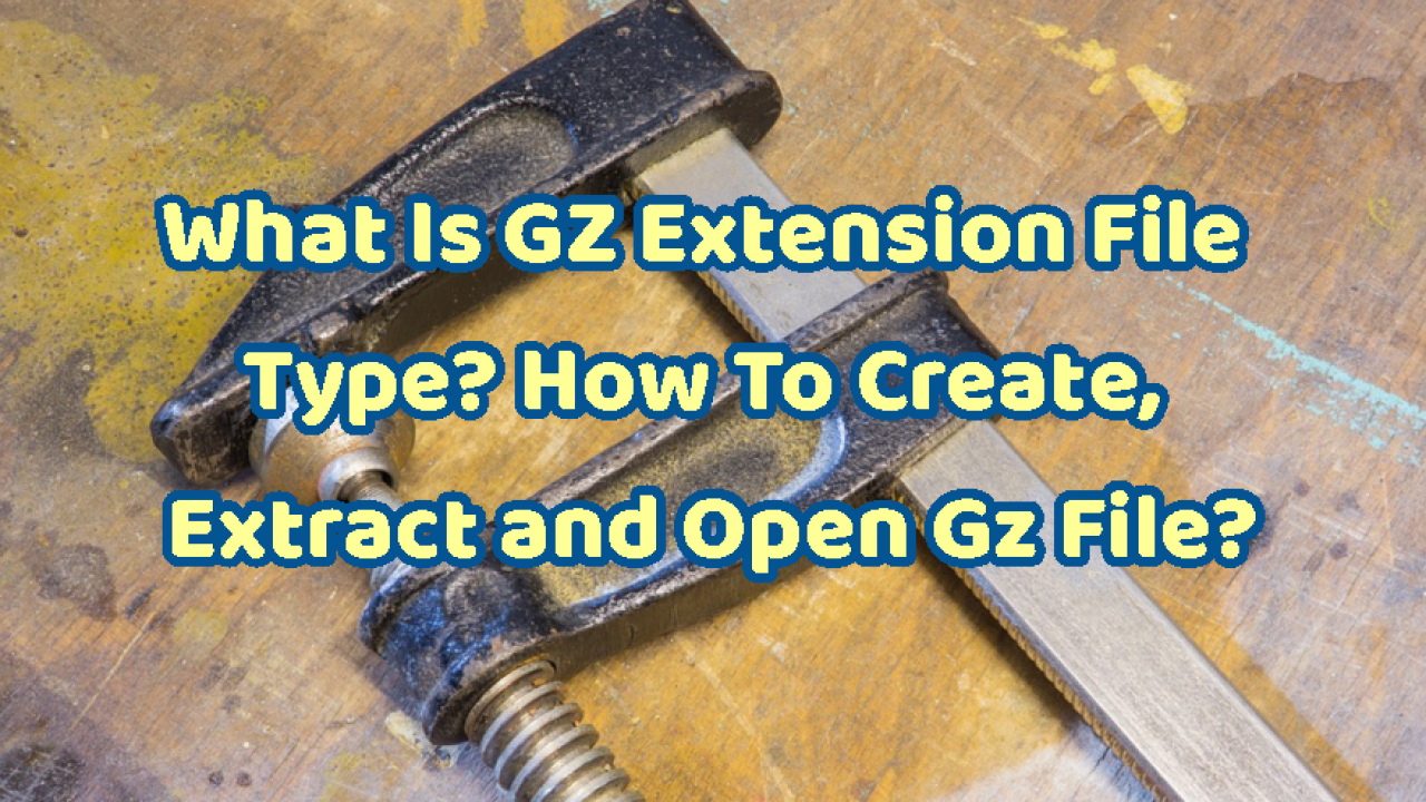 What Is GZ File Type or Extension? How To Create, Extract