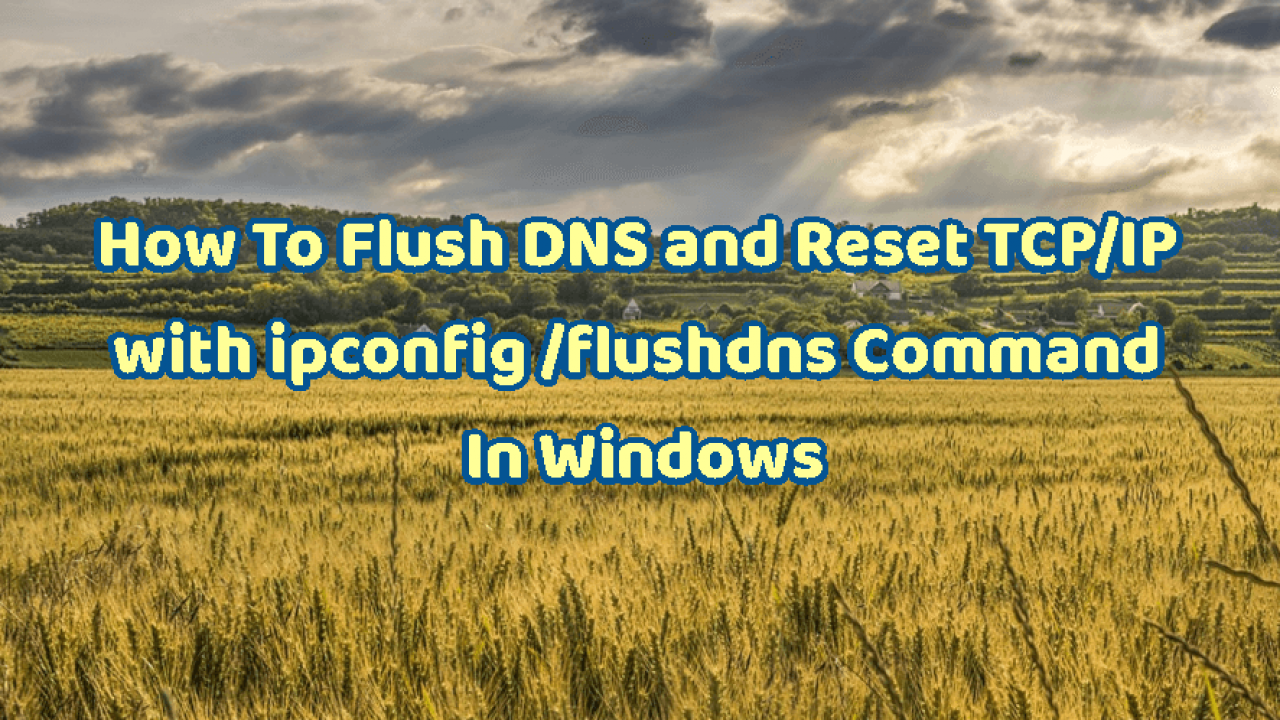 How To Flush DNS and Reset TCP/IP with ipconfig /flushdns