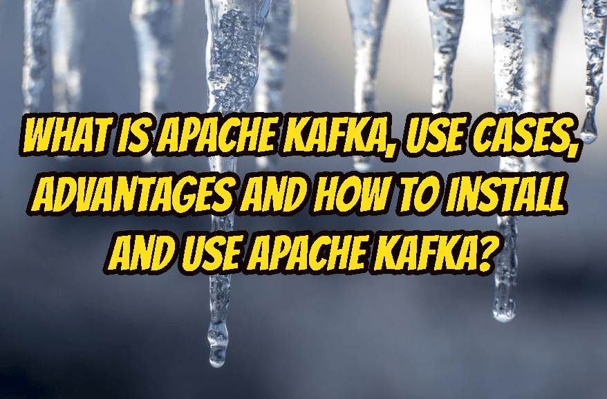 What Is Apache Kafka, Use Cases, Advantages and How To Install and Use Apache Kafka?