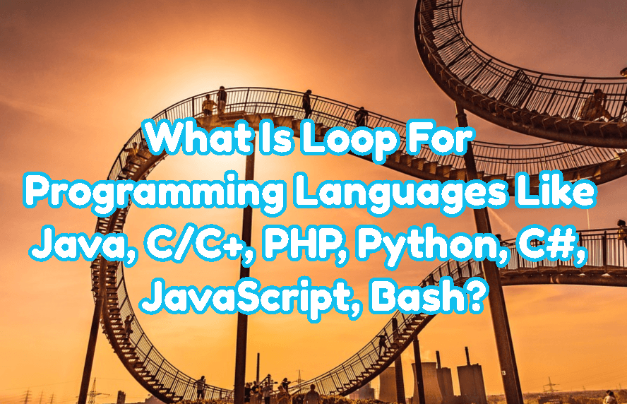 What Is Loop For Programming Languages Like Java, C/C+, PHP, Python, C#, JavaScript, Bash?