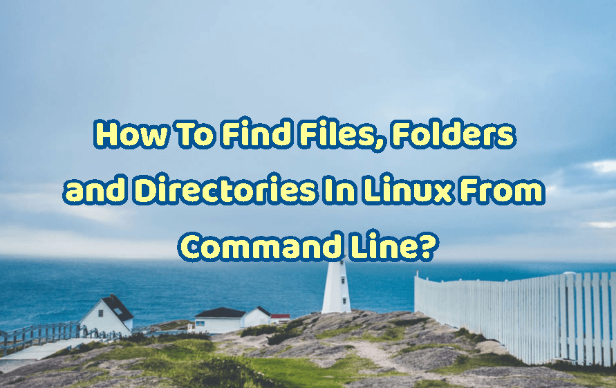 How To Find Files, Folders and Directories In Linux From Command Line?