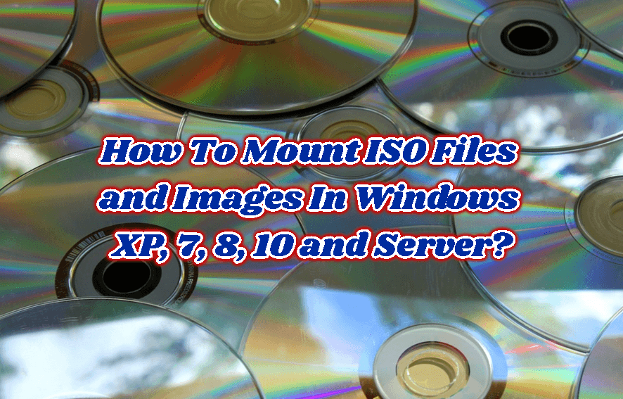 How To Mount ISO Files and Images In Windows XP, 7, 8, 10 and Server?
