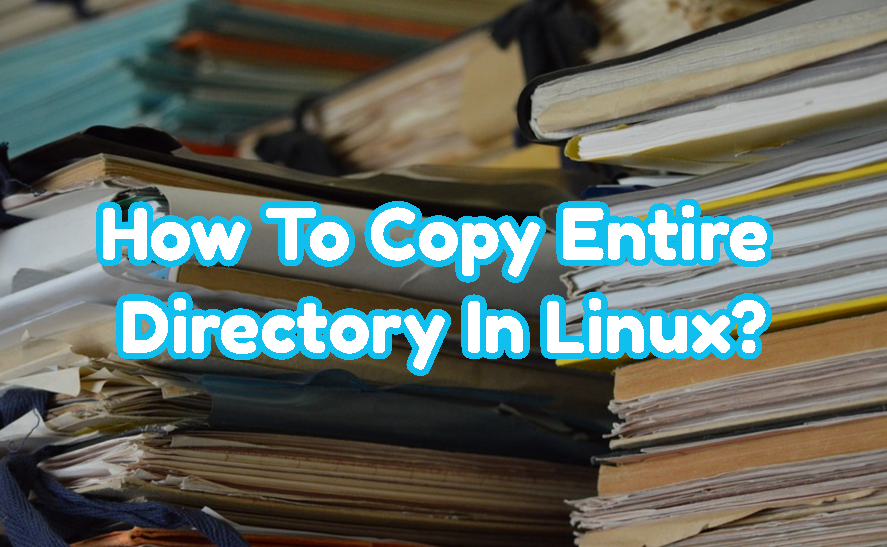 How To Copy Entire Directory In Linux?