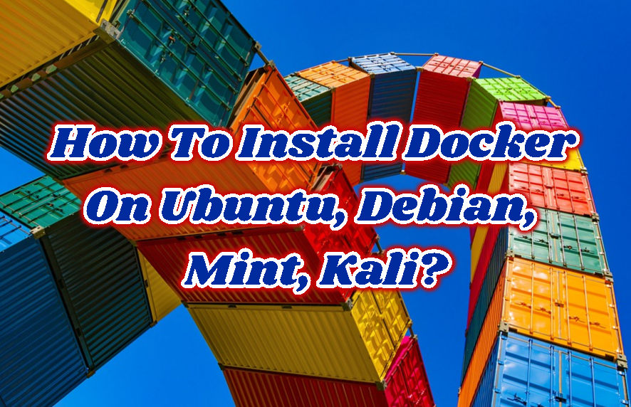How To Install Docker On Ubuntu, Debian, Mint, Kali?