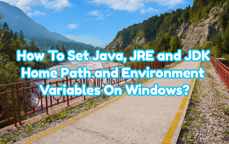 How To Set Java, JRE and JDK Home Path and Environment Variables On Windows?