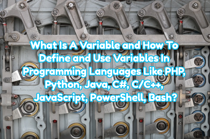 What Is A Variable and How To Define and Use Variables In Programming Languages Like PHP, Python, Java, C#, C/C++, JavaScript, PowerShell, Bash?