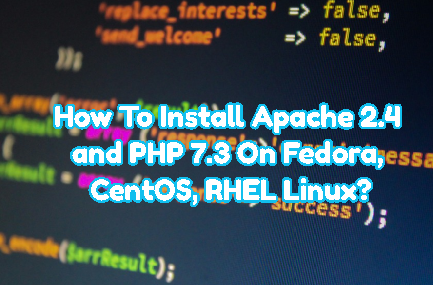 How To Install Apache 2.4 and PHP 7.3 On Fedora, CentOS, RHEL Linux?