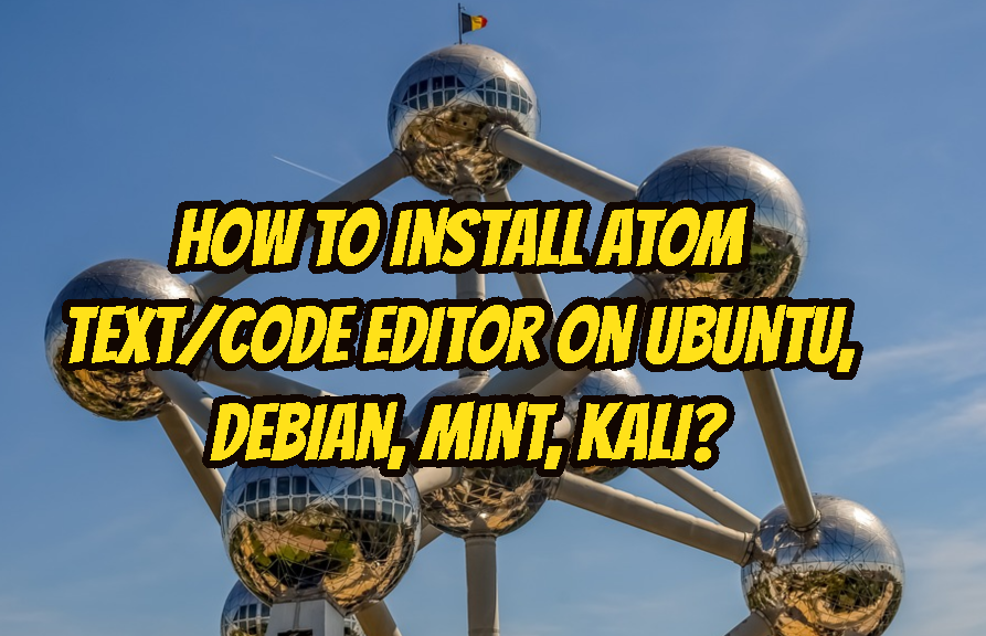 How To Install Atom Text/Code Editor On Ubuntu, Debian, Mint, Kali?
