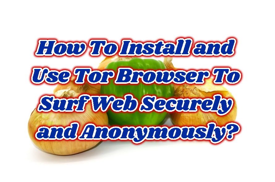 How To Install and Use Tor Browser To Surf Web Securely and Anonymously?