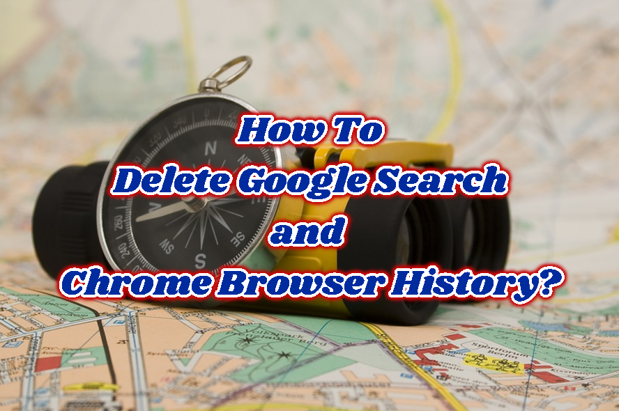 How To Delete Google Search and Chrome Browser History?