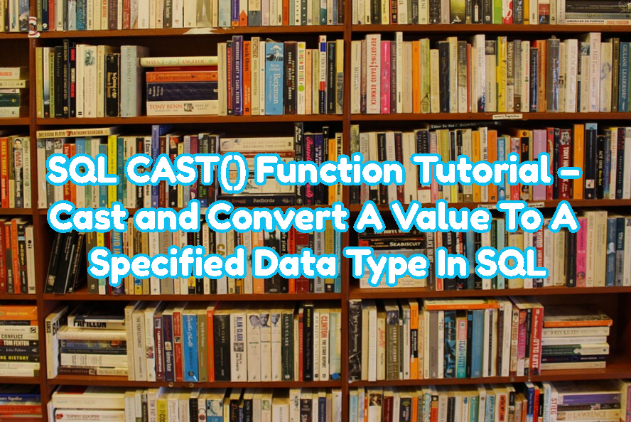 SQL CAST() Function Tutorial - Cast and Convert A Value To A Specified Data Type In SQL