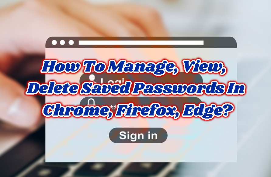 How To Manage, View, Delete Saved Passwords In Chrome, Firefox, Edge?