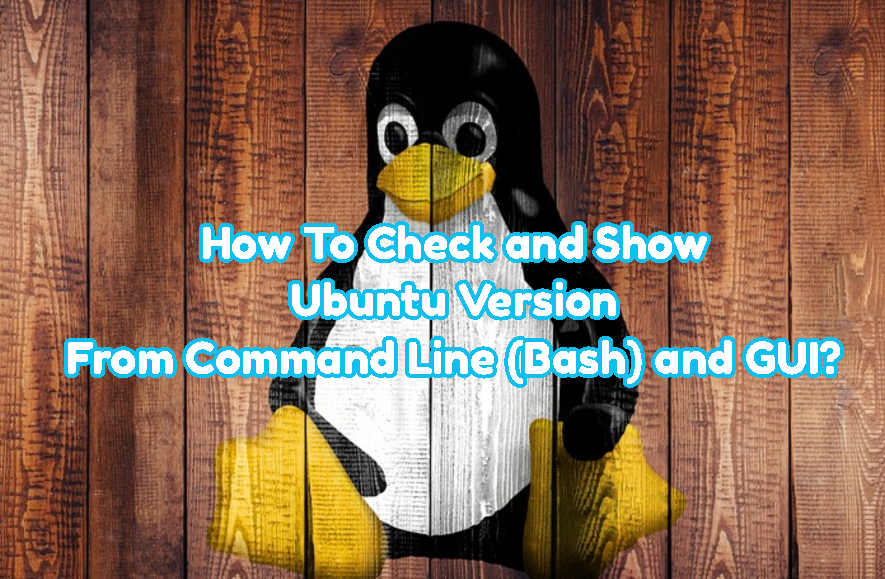 How To Check and Show Ubuntu Version From Command Line (Bash) and GUI?