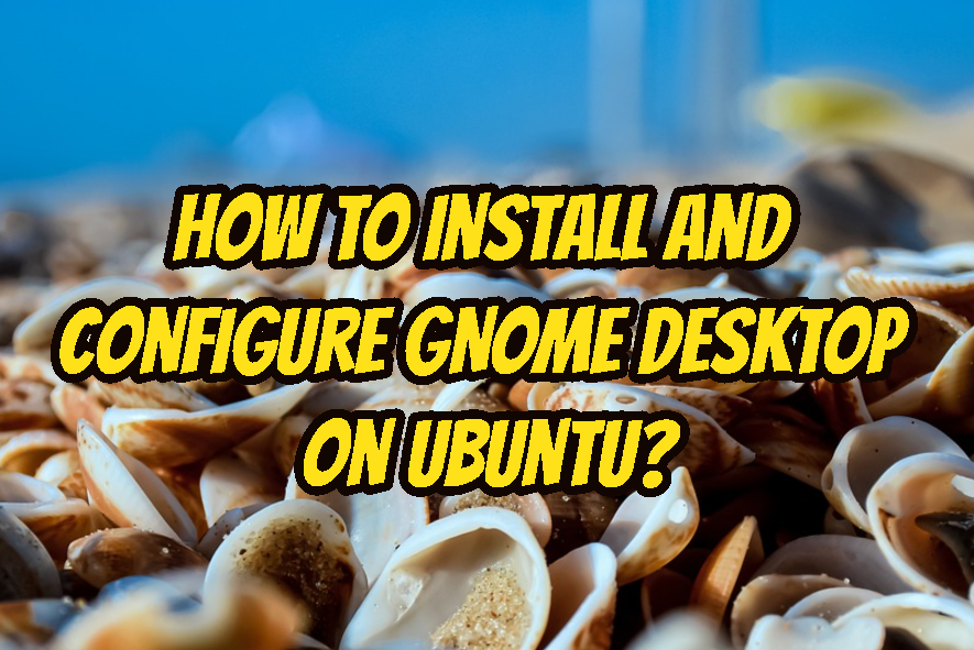 How To Install and Configure GNOME Desktop On Ubuntu?