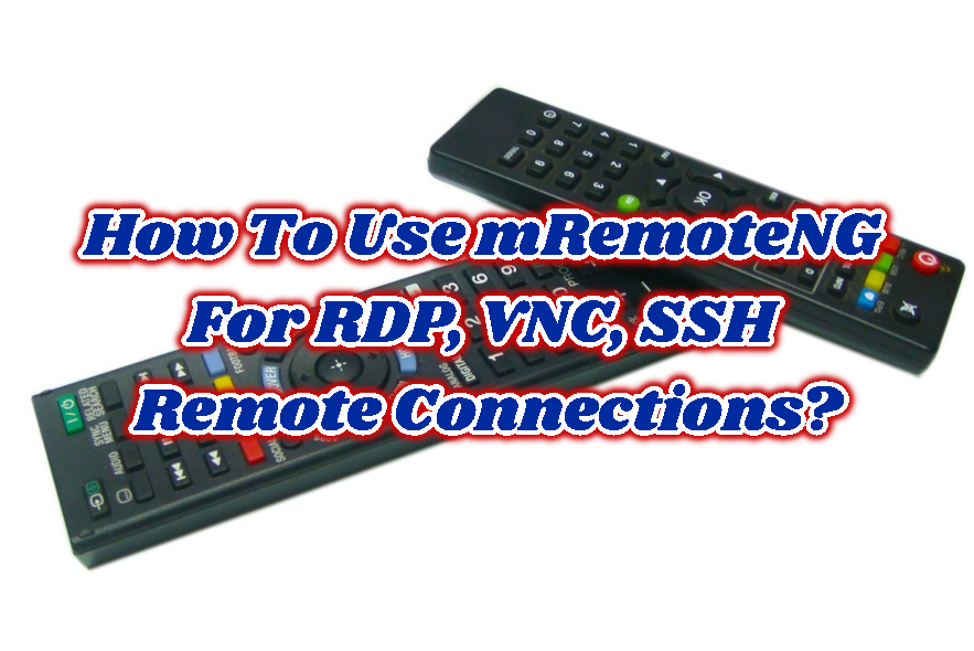 How To Use mRemoteNG For RDP, VNC, SSH Remote Connections?