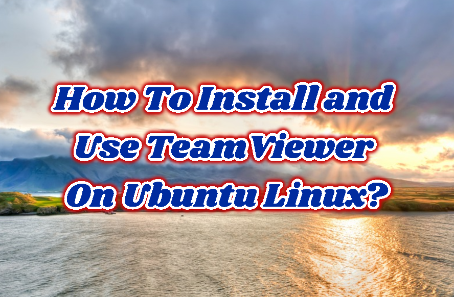 How To Install and Use TeamViewer On Ubuntu Linux?