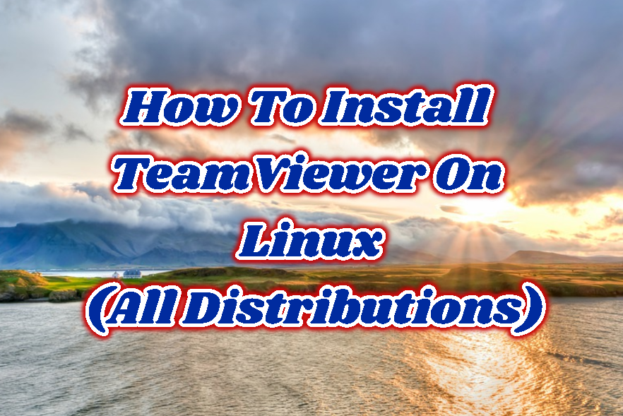 How To Install TeamViewer On Linux (Ubuntu, Debian, Mint, Kali, Fedora, Arch, CentOS, Red Hat)?
