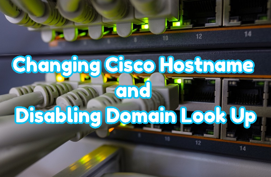 Changing Cisco Hostname and Disabling Cisco Domain Look Up