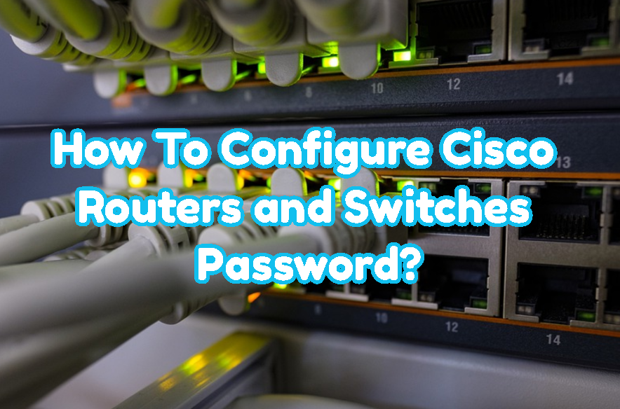 How To Configure Cisco Routers and Switches Password?