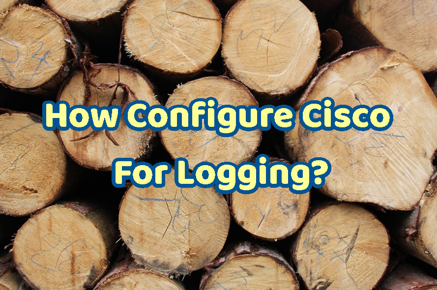 How Configure Cisco For Logging?