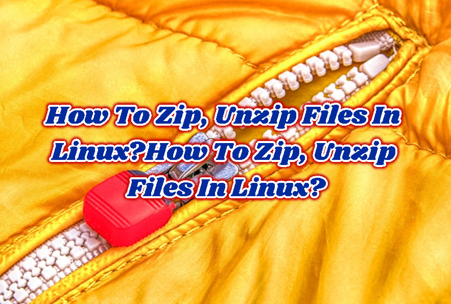 How To Zip, Unzip Files In Linux?