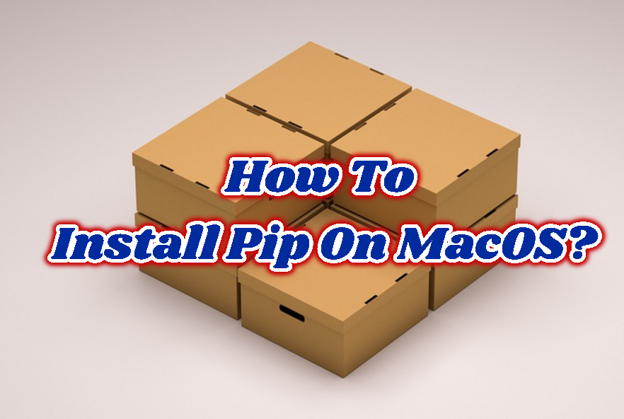 How To Install Pip On MacOS?