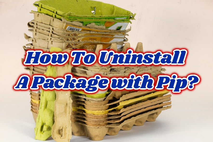 How To Uninstall A Package with Pip?