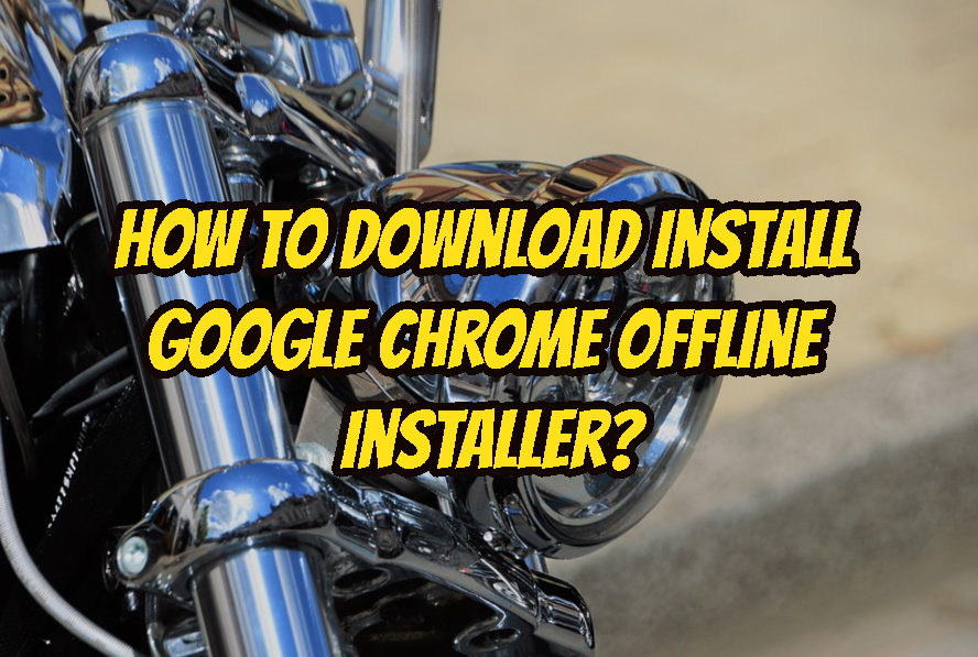 How To Download Install Google Chrome Offline Installer?