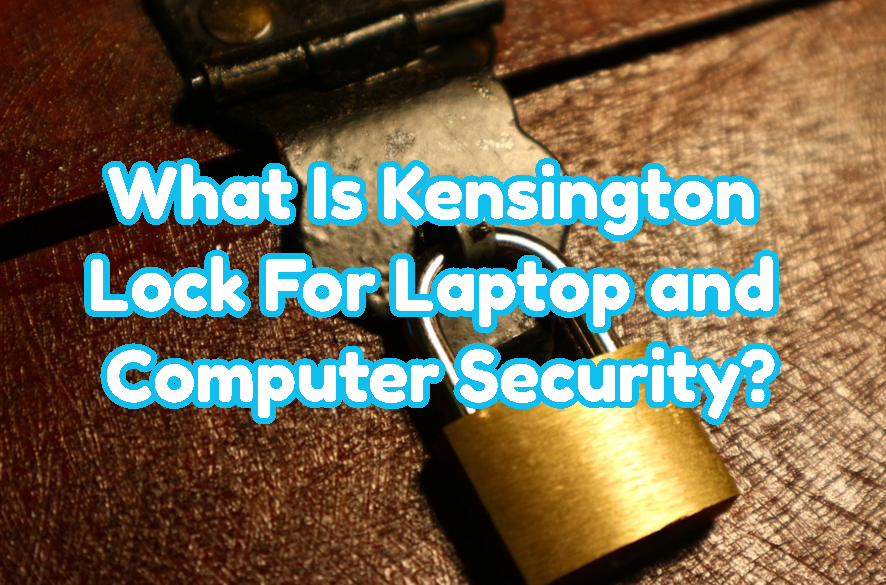 What Is Kensington Lock For Laptop and Computer Security?