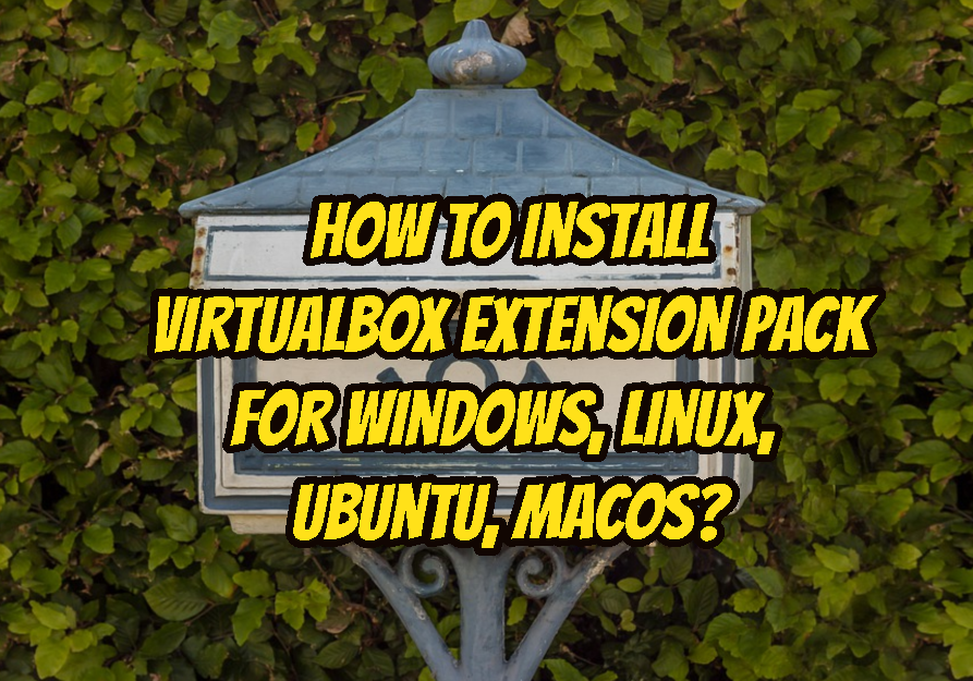How To Install VirtualBox Extension Pack For Windows, Linux, Ubuntu, MacOS?