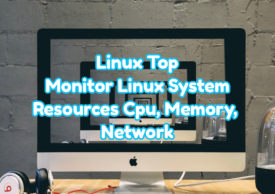 Linux Top - Monitor Linux System Resources Cpu, Memory, Network