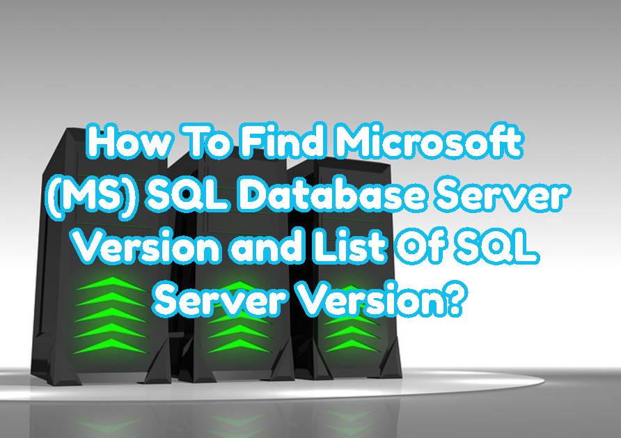 How To Find Microsoft (MS) SQL Database Server Version and List Of SQL Server Version?