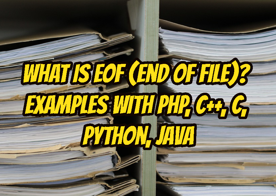 What Is EOF (End Of File)? Examples with PHP, C++, C, Python, Java