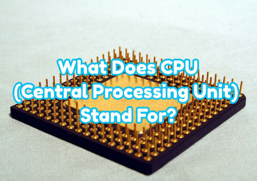 What Does CPU(Central Processing Unit) Stand For?