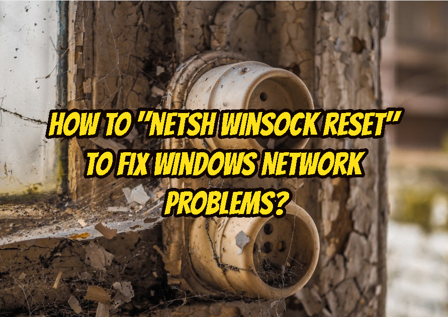 "How To ""netsh winsock reset"" To Fix Windows Network Problems?"