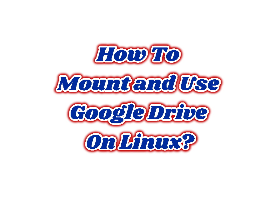 How To Mount and Use Google Drive On Linux?
