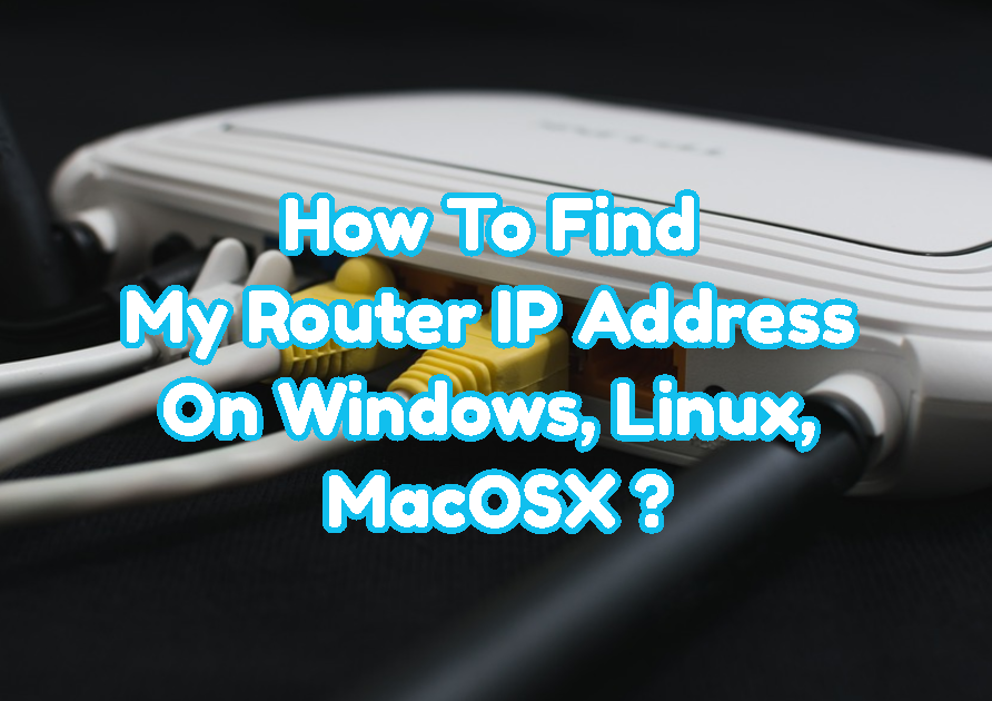 How To Find My Router IP Address On Windows, Linux, MacOSX, Android, iOS, iPhone, ChromeOS Operating Systems?