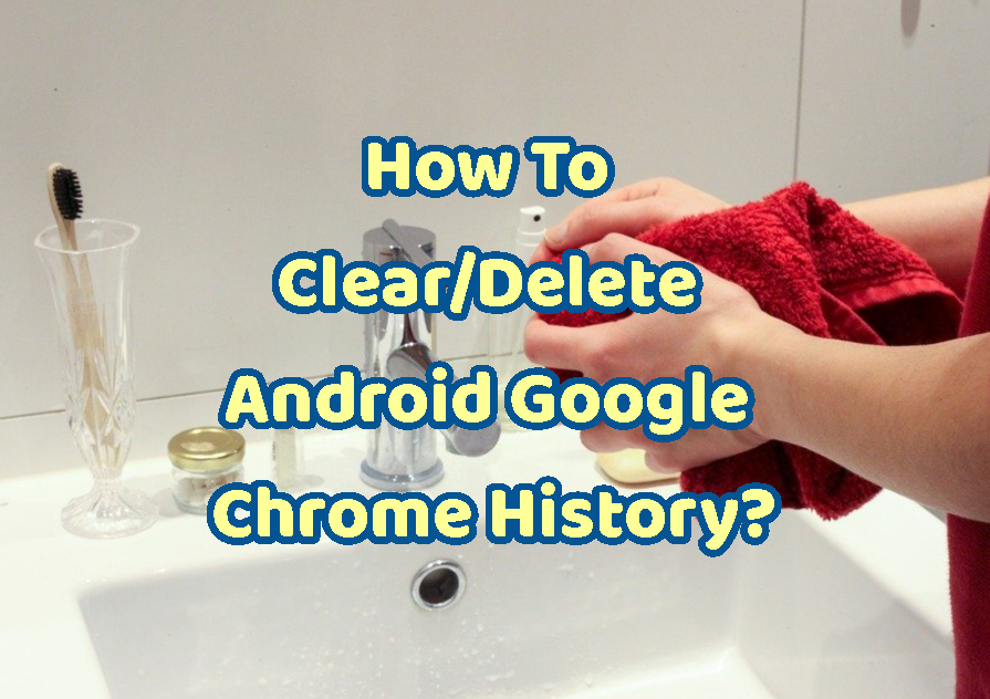 How To Clear/Delete Android Google Chrome History?