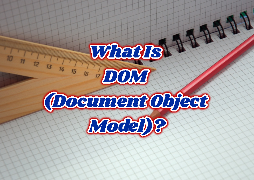 What Is DOM (Document Object Model)?