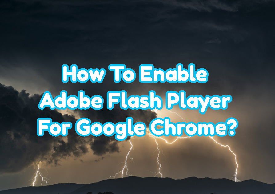 How To Enable Adobe Flash Player For Google Chrome?