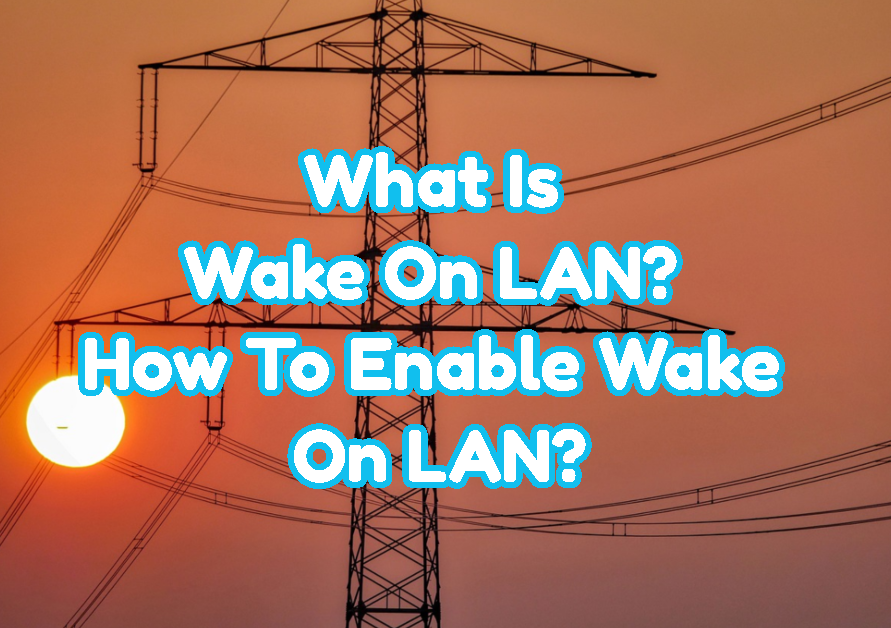 What Is Wake On LAN? How To Enable Wake On LAN?